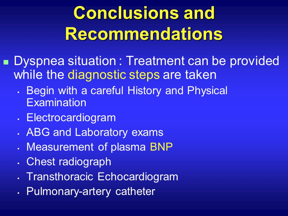 Conclusions and Recommendations n Dyspnea situation : Treatment can be provided while the diagnostic steps are taken Begin with a careful History and Physical Examination Electrocardiogram ABG and Laboratory exams Measurement of plasma BNP Chest radiograph Transthoracic Echocardiogram Pulmonary-artery catheter