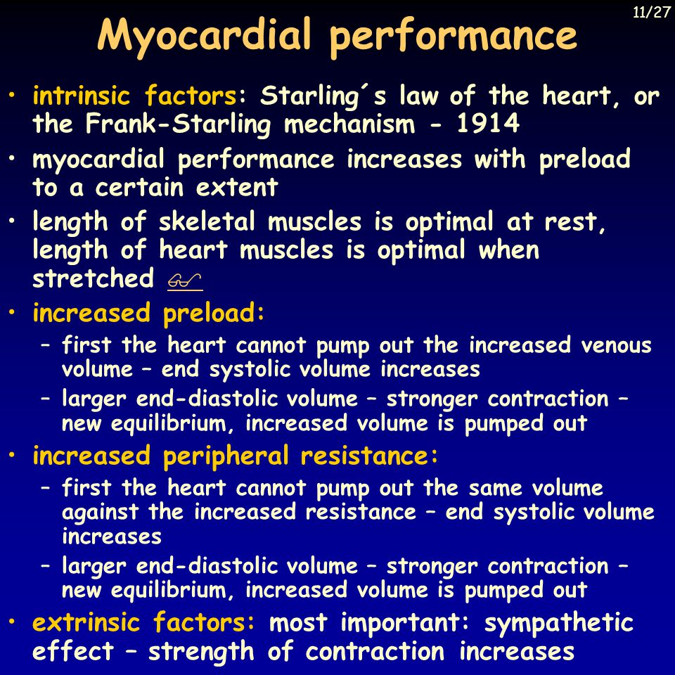 Myocardial performance intrinsic factors: Starling´s law of the heart, or the Frank-Starling mechanism - 1914 myocardial performance increases with preload to a certain extent length of skeletal muscles is optimal at rest, length of heart muscles is optimal when stretched   increased preload: –first the heart cannot pump out the increased venous volume – end systolic volume increases –larger end-diastolic volume – stronger contraction – new equilibrium, increased volume is pumped out increased peripheral resistance: –first the heart cannot pump out the same volume against the increased resistance – end systolic volume increases –larger end-diastolic volume – stronger contraction – new equilibrium, increased volume is pumped out extrinsic factors: most important: sympathetic effect – strength of contraction increases 11/27 Berne and Levy, Mosby Year Book Inc, 1993, Fig.