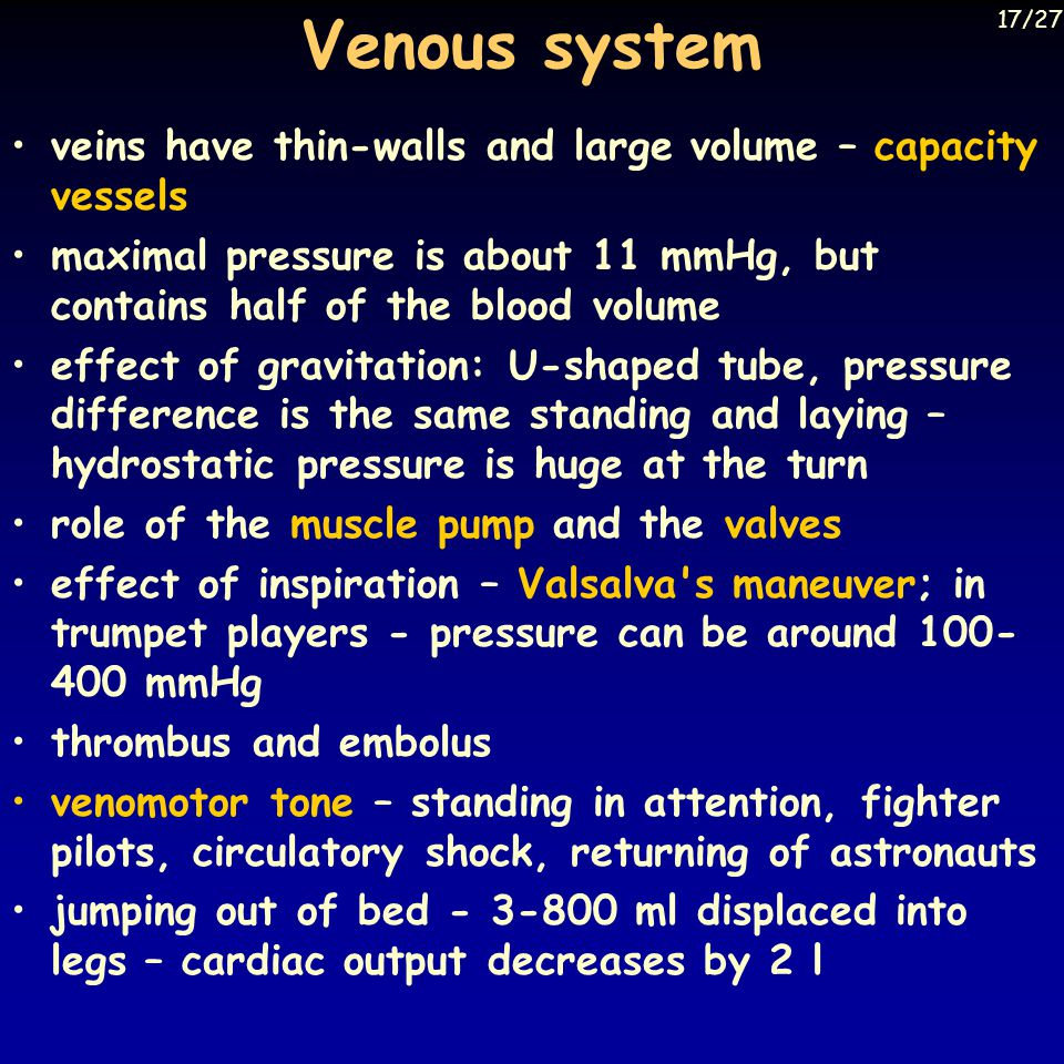 Venous system veins have thin-walls and large volume – capacity vessels maximal pressure is about 11 mmHg, but contains half of the blood volume effect of gravitation: U-shaped tube, pressure difference is the same standing and laying – hydrostatic pressure is huge at the turn role of the muscle pump and the valves effect of inspiration – Valsalva s maneuver; in trumpet players - pressure can be around 100- 400 mmHg thrombus and embolus venomotor tone – standing in attention, fighter pilots, circulatory shock, returning of astronauts jumping out of bed - 3-800 ml displaced into legs – cardiac output decreases by 2 l 17/27