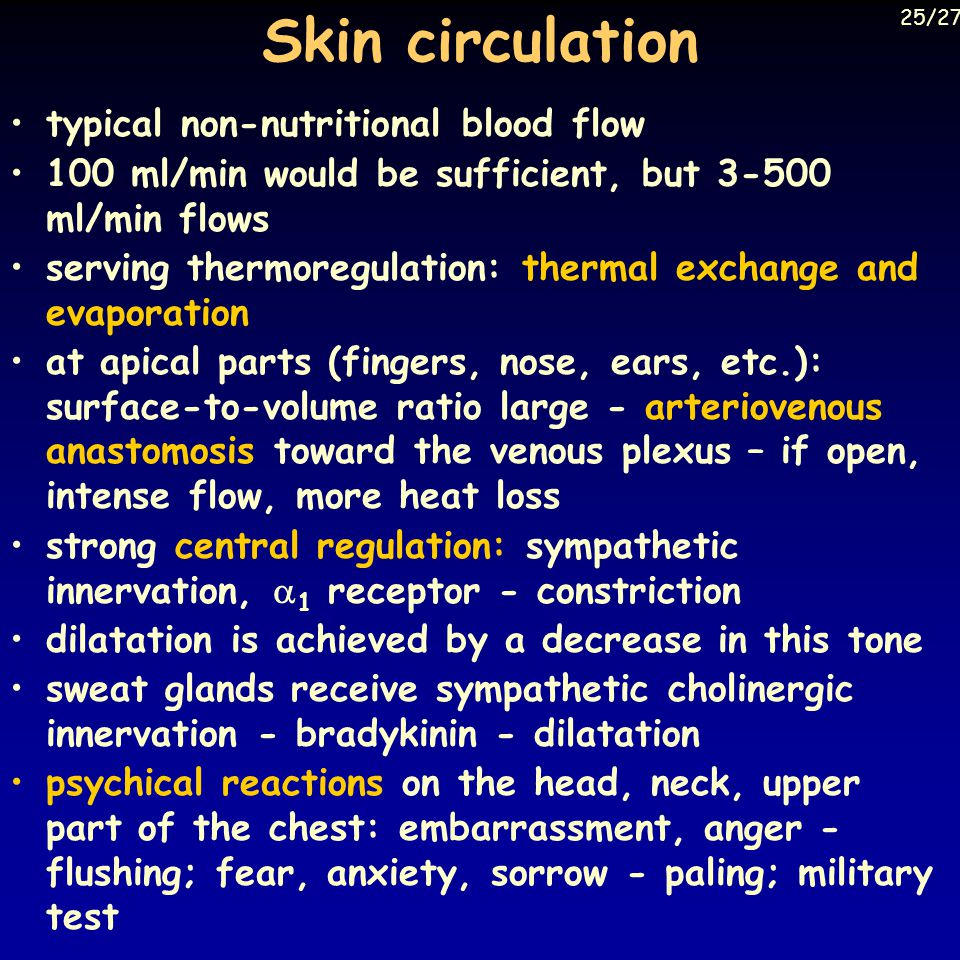 Skin circulation typical non-nutritional blood flow 100 ml/min would be sufficient, but 3-500 ml/min flows serving thermoregulation: thermal exchange and evaporation at apical parts (fingers, nose, ears, etc.): surface-to-volume ratio large - arteriovenous anastomosis toward the venous plexus – if open, intense flow, more heat loss strong central regulation: sympathetic innervation,  1 receptor - constriction dilatation is achieved by a decrease in this tone sweat glands receive sympathetic cholinergic innervation - bradykinin - dilatation psychical reactions on the head, neck, upper part of the chest: embarrassment, anger - flushing; fear, anxiety, sorrow - paling; military test 25/27