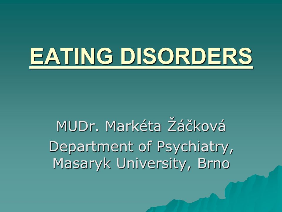 EATING DISORDERS MUDr. Markéta Žáčková Department of Psychiatry, Masaryk University, Brno