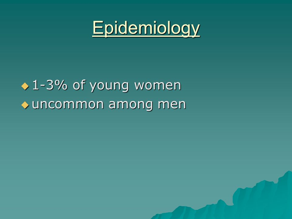 Epidemiology  1-3% of young women  uncommon among men