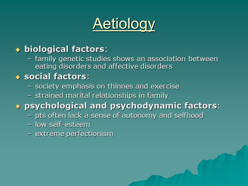 Aetiology  biological factors: –family genetic studies shows an association between eating disorders and affective disorders  social factors: –society emphasis on thinnes and exercise –strained marital relationships in family  psychological and psychodynamic factors: –pts often lack a sense of autonomy and selfhood –low self-esteem –extreme perfectionism
