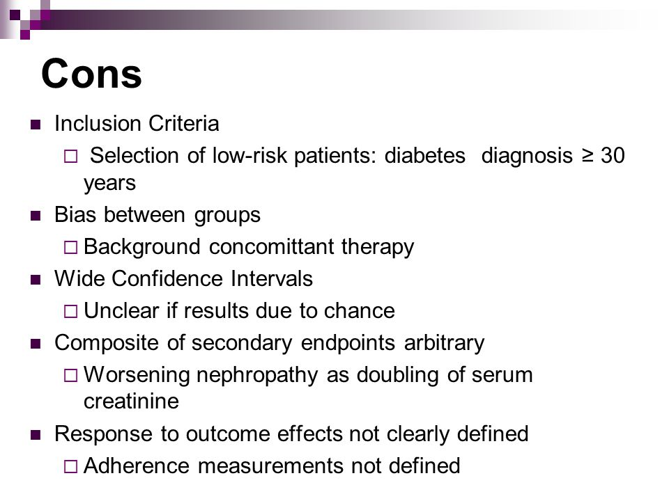 Cons Inclusion Criteria  Selection of low-risk patients: diabetes diagnosis ≥ 30 years Bias between groups  Background concomittant therapy Wide Confidence Intervals  Unclear if results due to chance Composite of secondary endpoints arbitrary  Worsening nephropathy as doubling of serum creatinine Response to outcome effects not clearly defined  Adherence measurements not defined