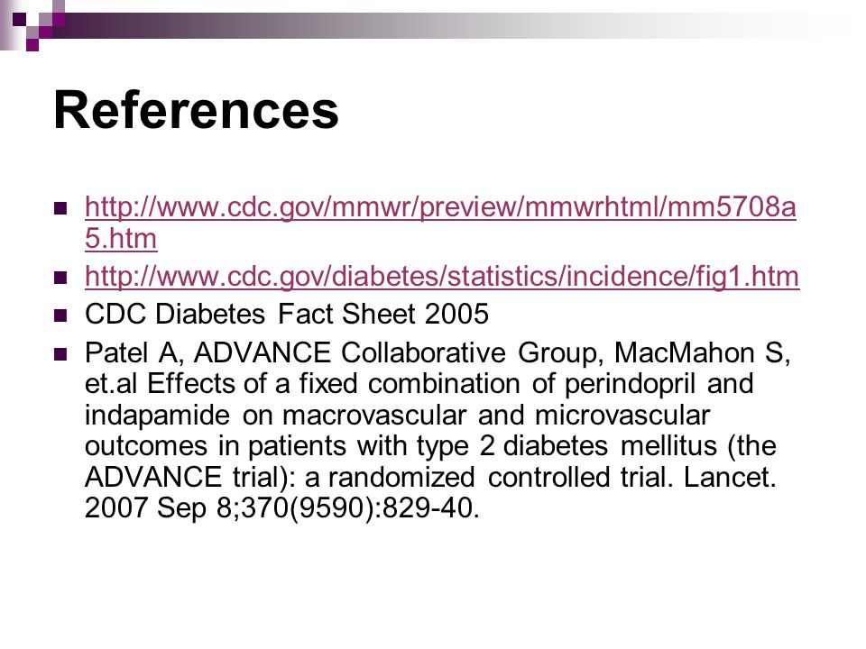 References http://www.cdc.gov/mmwr/preview/mmwrhtml/mm5708a 5.htm http://www.cdc.gov/mmwr/preview/mmwrhtml/mm5708a 5.htm http://www.cdc.gov/diabetes/statistics/incidence/fig1.htm CDC Diabetes Fact Sheet 2005 Patel A, ADVANCE Collaborative Group, MacMahon S, et.al Effects of a fixed combination of perindopril and indapamide on macrovascular and microvascular outcomes in patients with type 2 diabetes mellitus (the ADVANCE trial): a randomized controlled trial.