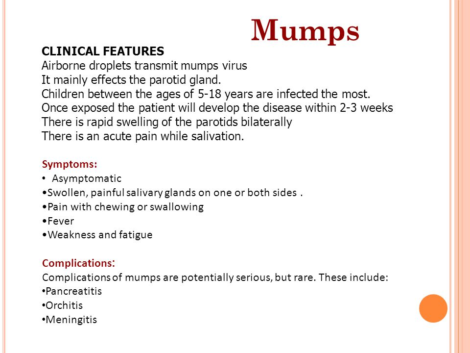 Mumps CLINICAL FEATURES Airborne droplets transmit mumps virus It mainly effects the parotid gland. Children between the ages of 5-18 years are infect