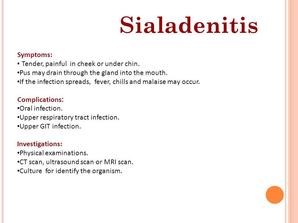 Sialadenitis Symptoms: Tender, painful in cheek or under chin. Pus may drain through the gland into the mouth. If the infection spreads, fever, chills