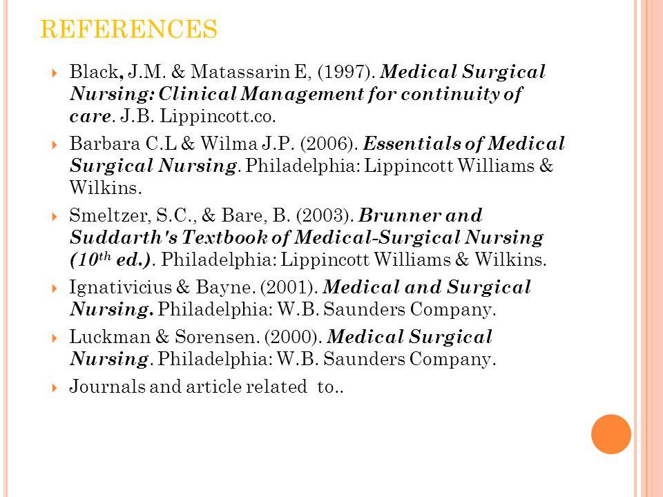 REFERENCES  Black, J.M. & Matassarin E, (1997). Medical Surgical Nursing: Clinical Management for continuity of care. J.B. Lippincott.co.  Barbara C
