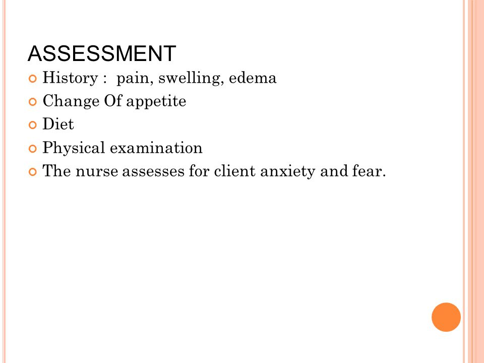 ASSESSMENT History : pain, swelling, edema Change Of appetite Diet Physical examination The nurse assesses for client anxiety and fear.