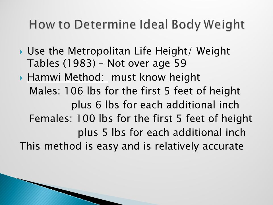  Use the Metropolitan Life Height/ Weight Tables (1983) – Not over age 59  Hamwi Method: must know height Males: 106 lbs for the first 5 feet of height plus 6 lbs for each additional inch Females: 100 lbs for the first 5 feet of height plus 5 lbs for each additional inch This method is easy and is relatively accurate