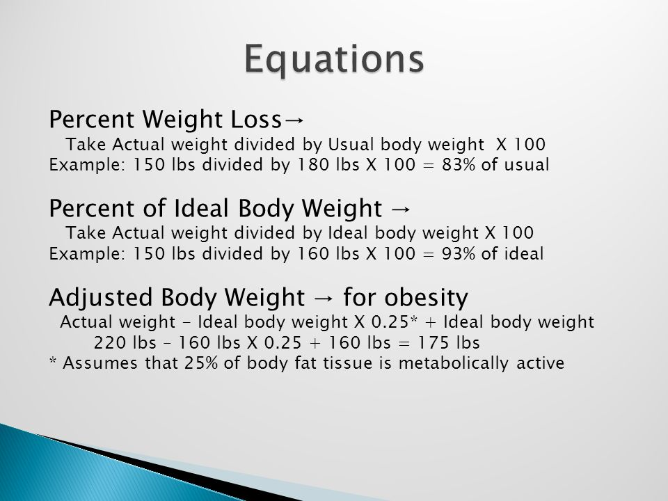 Percent Weight Loss→ Take Actual weight divided by Usual body weight X 100 Example: 150 lbs divided by 180 lbs X 100 = 83% of usual Percent of Ideal Body Weight → Take Actual weight divided by Ideal body weight X 100 Example: 150 lbs divided by 160 lbs X 100 = 93% of ideal Adjusted Body Weight → for obesity Actual weight - Ideal body weight X 0.25* + Ideal body weight 220 lbs – 160 lbs X 0.25 + 160 lbs = 175 lbs * Assumes that 25% of body fat tissue is metabolically active
