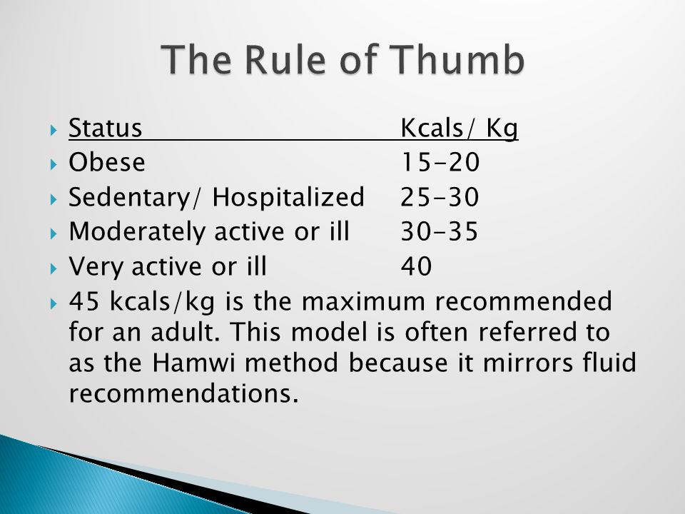  Status Kcals/ Kg  Obese 15-20  Sedentary/ Hospitalized 25-30  Moderately active or ill 30-35  Very active or ill 40  45 kcals/kg is the maximum recommended for an adult.