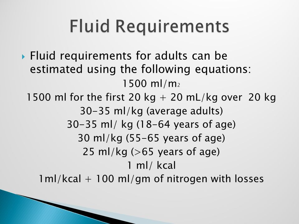  Fluid requirements for adults can be estimated using the following equations: 1500 ml/m 2 1500 ml for the first 20 kg + 20 mL/kg over 20 kg 30-35 ml/kg (average adults) 30-35 ml/ kg (18-64 years of age) 30 ml/kg (55-65 years of age) 25 ml/kg (>65 years of age) 1 ml/ kcal 1ml/kcal + 100 ml/gm of nitrogen with losses