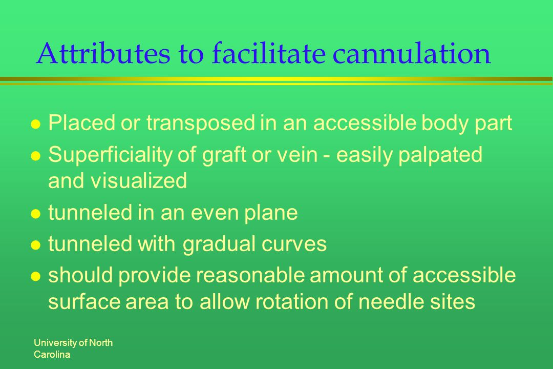 University of North Carolina Attributes to facilitate cannulation l Placed or transposed in an accessible body part l Superficiality of graft or vein - easily palpated and visualized l tunneled in an even plane l tunneled with gradual curves l should provide reasonable amount of accessible surface area to allow rotation of needle sites