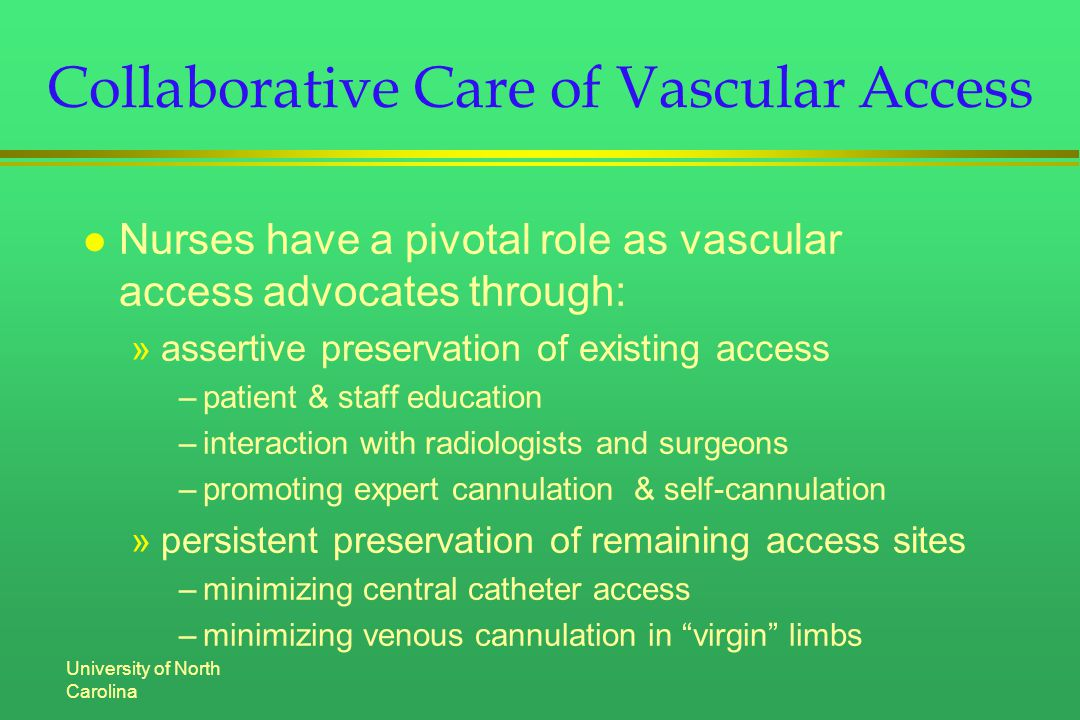 University of North Carolina Collaborative Care of Vascular Access l Nurses have a pivotal role as vascular access advocates through: »assertive preservation of existing access –patient & staff education –interaction with radiologists and surgeons –promoting expert cannulation & self-cannulation »persistent preservation of remaining access sites –minimizing central catheter access –minimizing venous cannulation in virgin limbs