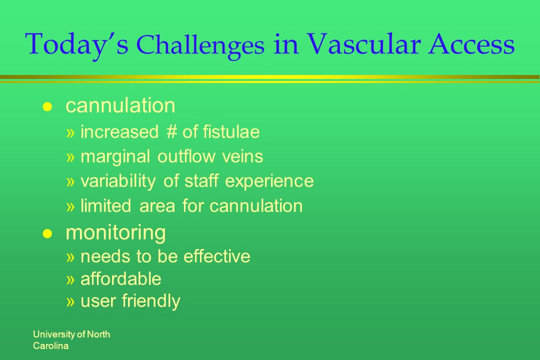 University of North Carolina Today's Challenges in Vascular Access l cannulation »increased # of fistulae »marginal outflow veins »variability of staff experience »limited area for cannulation l monitoring »needs to be effective »affordable »user friendly