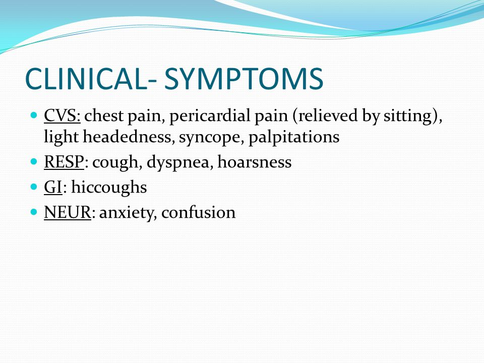 CLINICAL- SYMPTOMS CVS: chest pain, pericardial pain (relieved by sitting), light headedness, syncope, palpitations RESP: cough, dyspnea, hoarsness GI: hiccoughs NEUR: anxiety, confusion