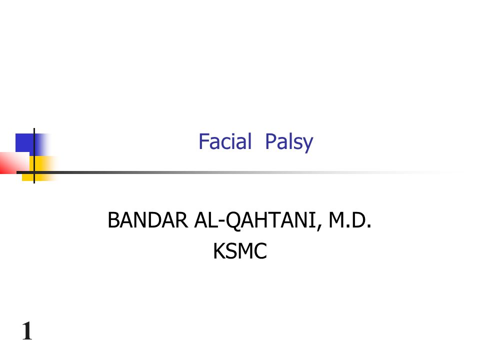 1 Facial Palsy BANDAR AL-QAHTANI, M.D. KSMC
