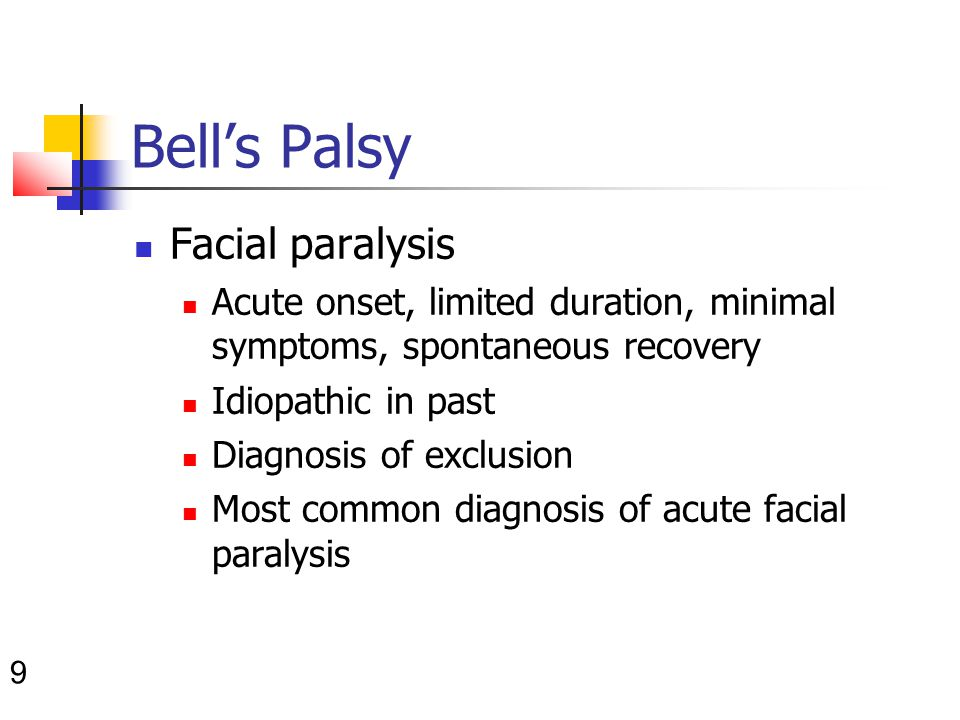 9 Bell's Palsy Facial paralysis Acute onset, limited duration, minimal symptoms, spontaneous recovery Idiopathic in past Diagnosis of exclusion Most common diagnosis of acute facial paralysis