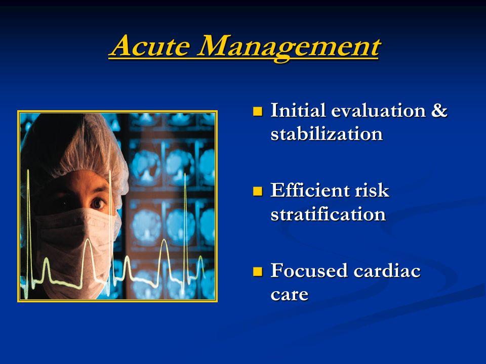 Acute Management Initial evaluation & stabilization Efficient risk stratification Focused cardiac care