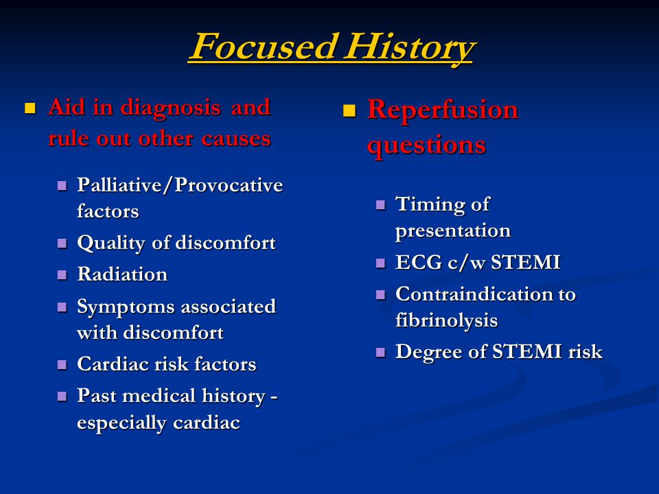 Focused History Aid in diagnosis and rule out other causes Aid in diagnosis and rule out other causes Palliative/Provocative factors Palliative/Provocative factors Quality of discomfort Quality of discomfort Radiation Radiation Symptoms associated with discomfort Symptoms associated with discomfort Cardiac risk factors Cardiac risk factors Past medical history - especially cardiac Past medical history - especially cardiac Reperfusion questions Timing of presentation ECG c/w STEMI Contraindication to fibrinolysis Degree of STEMI risk