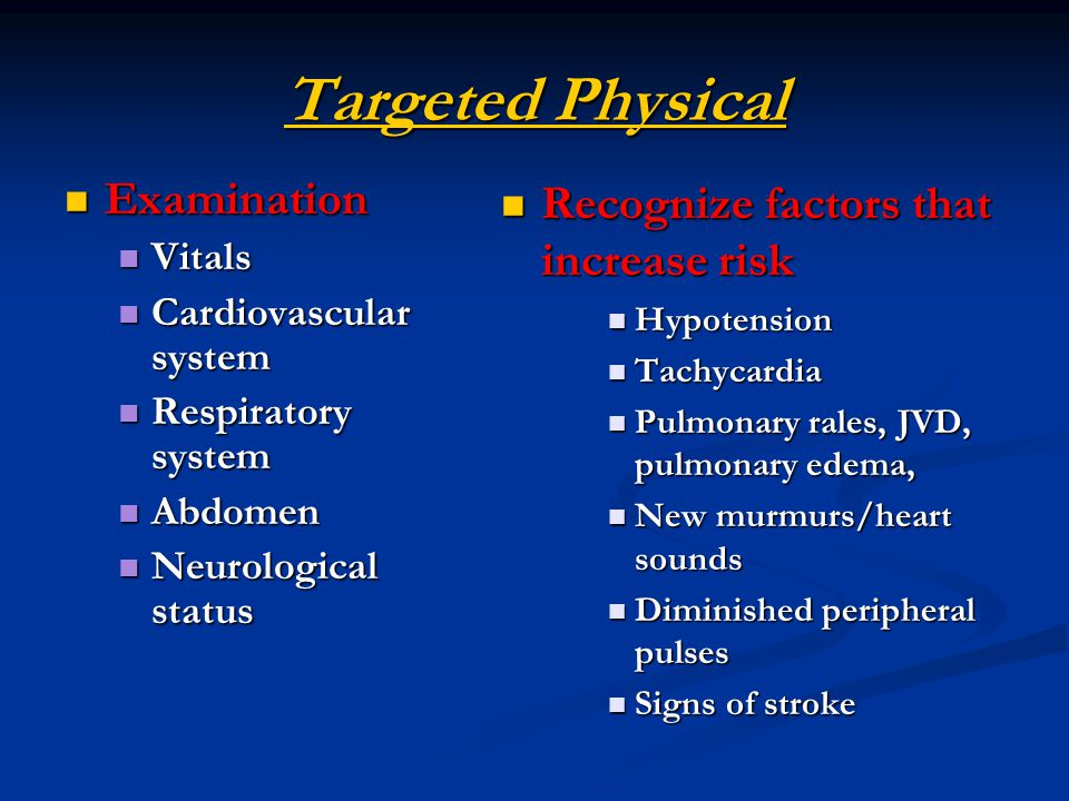 Targeted Physical Recognize factors that increase risk Hypotension Tachycardia Pulmonary rales, JVD, pulmonary edema, New murmurs/heart sounds Diminished peripheral pulses Signs of stroke Examination Examination Vitals Vitals Cardiovascular system Cardiovascular system Respiratory system Respiratory system Abdomen Abdomen Neurological status Neurological status
