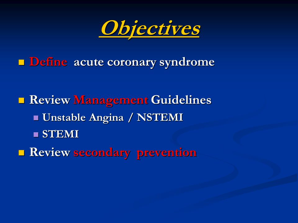 Objectives Define acute coronary syndrome Define acute coronary syndrome Review Management Guidelines Review Management Guidelines Unstable Angina / NSTEMI Unstable Angina / NSTEMI STEMI STEMI Review secondary prevention Review secondary prevention