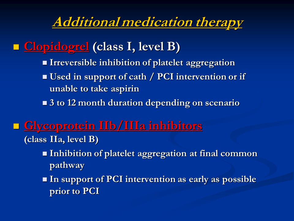 Additional medication therapy Clopidogrel (class I, level B) Clopidogrel (class I, level B) Irreversible inhibition of platelet aggregation Irreversible inhibition of platelet aggregation Used in support of cath / PCI intervention or if unable to take aspirin Used in support of cath / PCI intervention or if unable to take aspirin 3 to 12 month duration depending on scenario 3 to 12 month duration depending on scenario Glycoprotein IIb/IIIa inhibitors (class IIa, level B) Glycoprotein IIb/IIIa inhibitors (class IIa, level B) Inhibition of platelet aggregation at final common pathway Inhibition of platelet aggregation at final common pathway In support of PCI intervention as early as possible prior to PCI In support of PCI intervention as early as possible prior to PCI