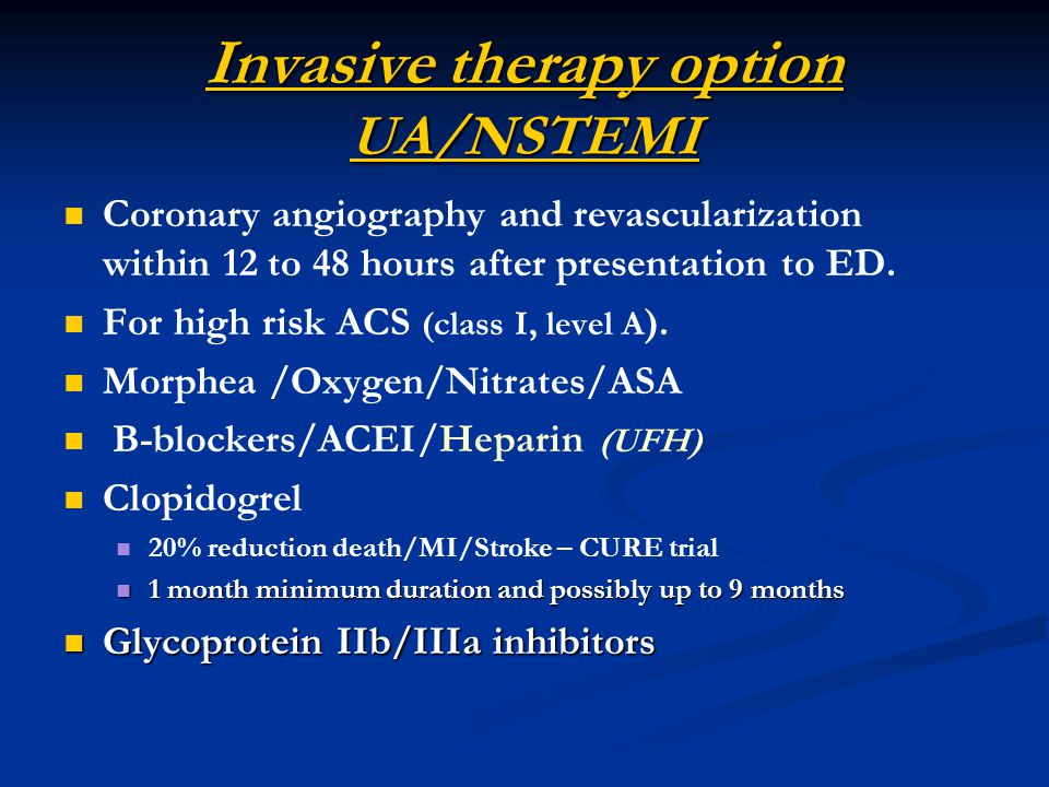 Invasive therapy option UA/NSTEMI Coronary angiography and revascularization within 12 to 48 hours after presentation to ED.