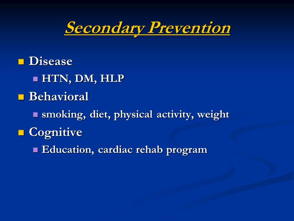 Secondary Prevention Disease Disease HTN, DM, HLP HTN, DM, HLP Behavioral Behavioral smoking, diet, physical activity, weight smoking, diet, physical activity, weight Cognitive Cognitive Education, cardiac rehab program Education, cardiac rehab program