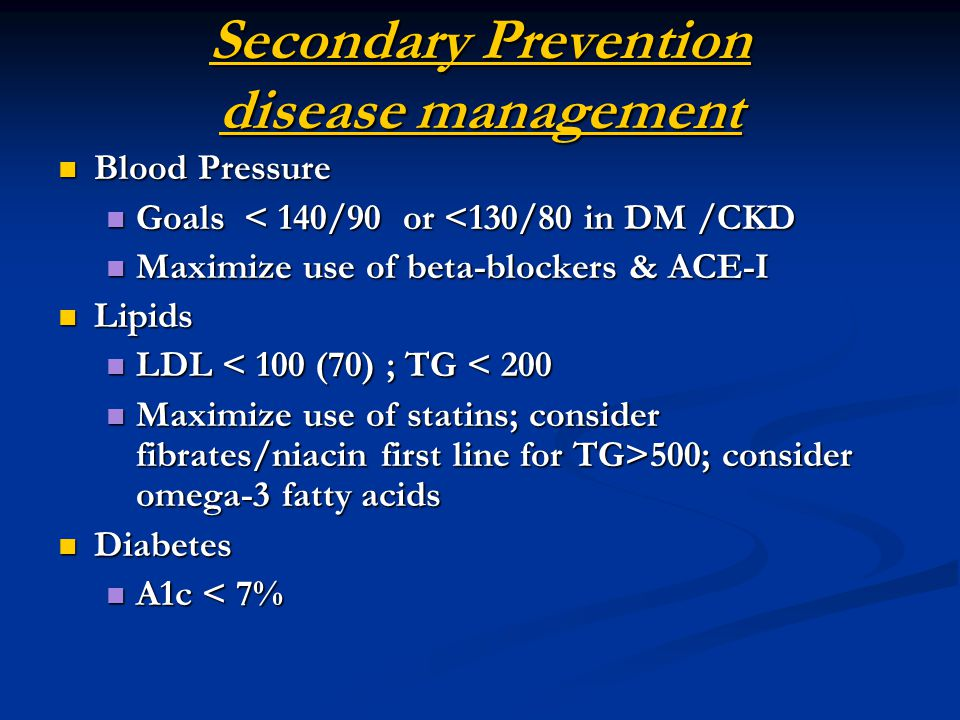 Secondary Prevention disease management Blood Pressure Blood Pressure Goals < 140/90 or <130/80 in DM /CKD Goals < 140/90 or <130/80 in DM /CKD Maximize use of beta-blockers & ACE-I Maximize use of beta-blockers & ACE-I Lipids Lipids LDL < 100 (70) ; TG < 200 LDL < 100 (70) ; TG < 200 Maximize use of statins; consider fibrates/niacin first line for TG>500; consider omega-3 fatty acids Maximize use of statins; consider fibrates/niacin first line for TG>500; consider omega-3 fatty acids Diabetes Diabetes A1c < 7% A1c < 7%