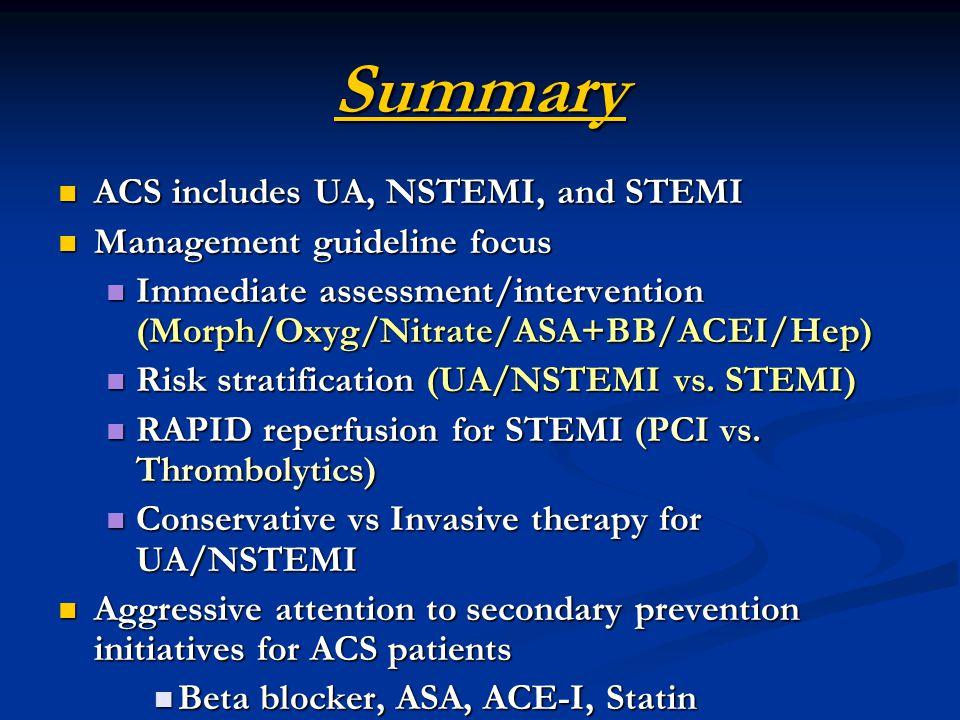 Summary ACS includes UA, NSTEMI, and STEMI ACS includes UA, NSTEMI, and STEMI Management guideline focus Management guideline focus Immediate assessment/intervention (Morph/Oxyg/Nitrate/ASA+BB/ACEI/Hep) Immediate assessment/intervention (Morph/Oxyg/Nitrate/ASA+BB/ACEI/Hep) Risk stratification (UA/NSTEMI vs.