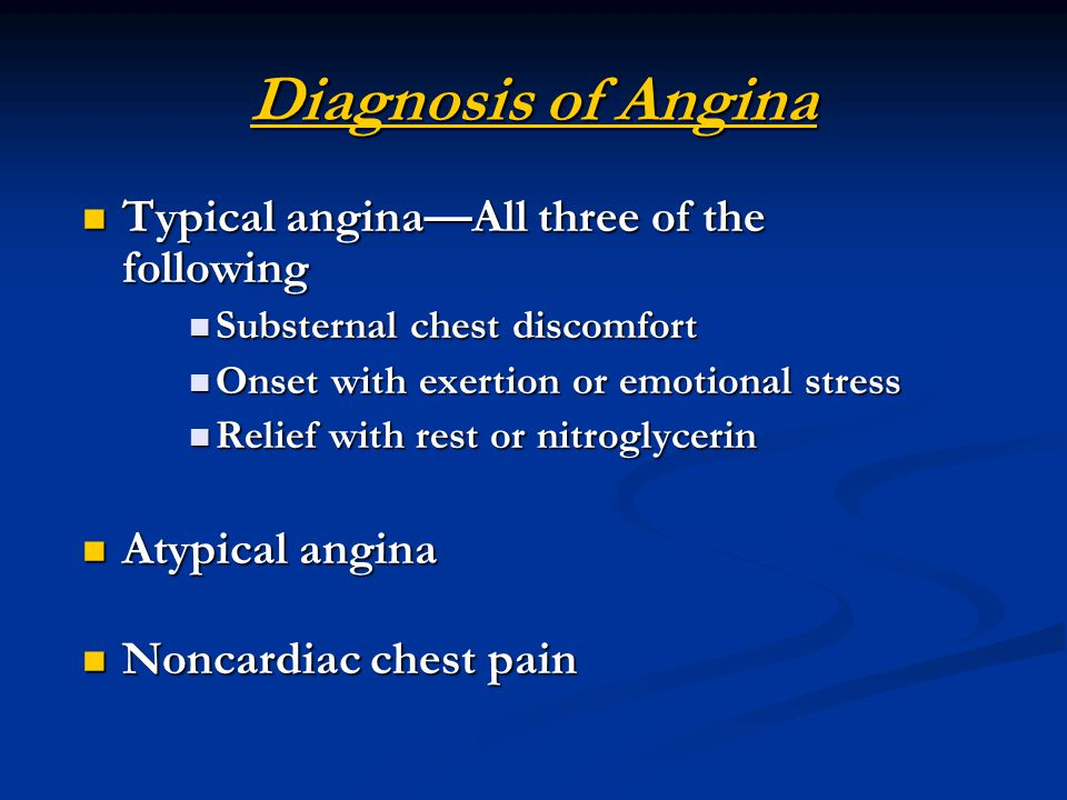 Diagnosis of Angina Typical angina—All three of the following Typical angina—All three of the following Substernal chest discomfort Substernal chest discomfort Onset with exertion or emotional stress Onset with exertion or emotional stress Relief with rest or nitroglycerin Relief with rest or nitroglycerin Atypical angina Atypical angina Noncardiac chest pain Noncardiac chest pain