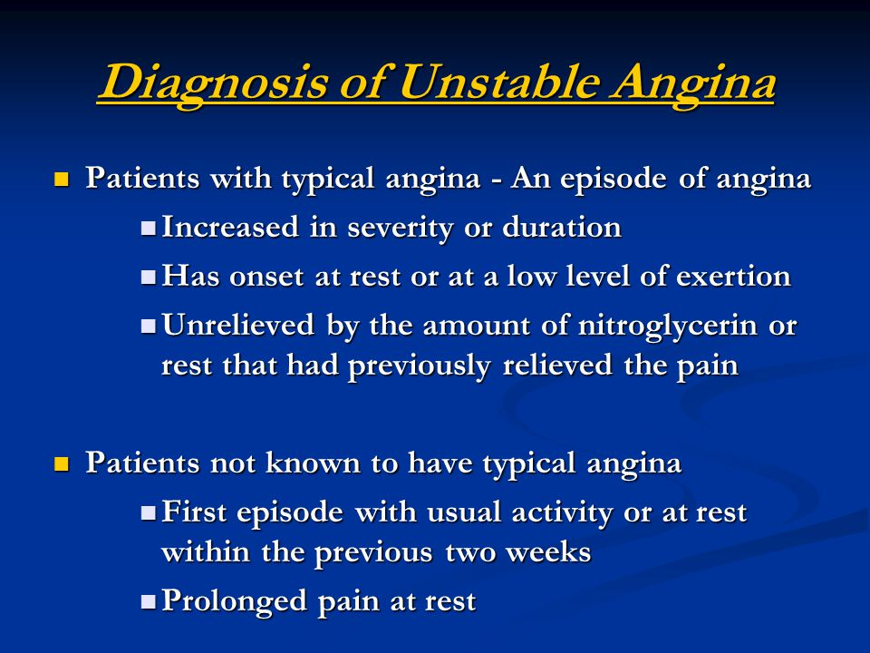 Diagnosis of Unstable Angina Patients with typical angina - An episode of angina Patients with typical angina - An episode of angina Increased in severity or duration Increased in severity or duration Has onset at rest or at a low level of exertion Has onset at rest or at a low level of exertion Unrelieved by the amount of nitroglycerin or rest that had previously relieved the pain Unrelieved by the amount of nitroglycerin or rest that had previously relieved the pain Patients not known to have typical angina Patients not known to have typical angina First episode with usual activity or at rest within the previous two weeks First episode with usual activity or at rest within the previous two weeks Prolonged pain at rest Prolonged pain at rest