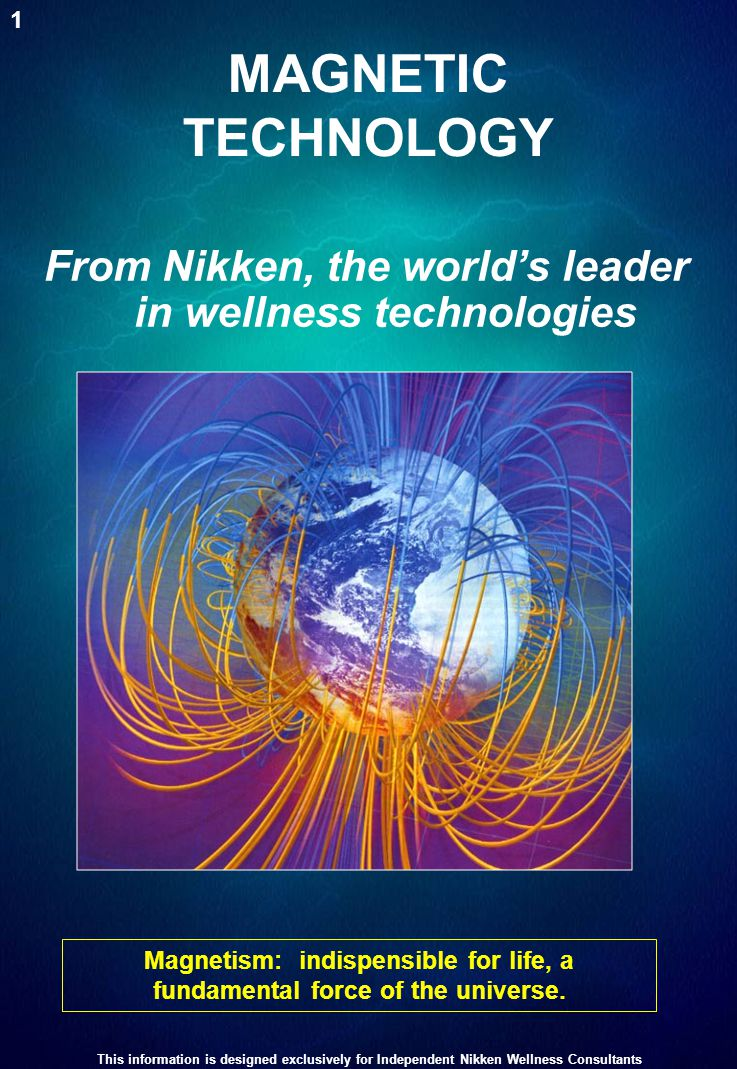 MAGNETIC TECHNOLOGY Magnetism: indispensible for life, a fundamental force of the universe. From Nikken, the world's leader in wellness technologies 1
