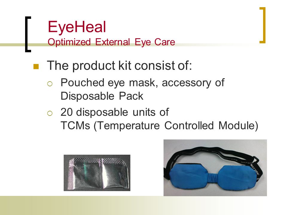 The product kit consist of:  Pouched eye mask, accessory of Disposable Pack  20 disposable units of TCMs (Temperature Controlled Module) EyeHeal Optimized External Eye Care