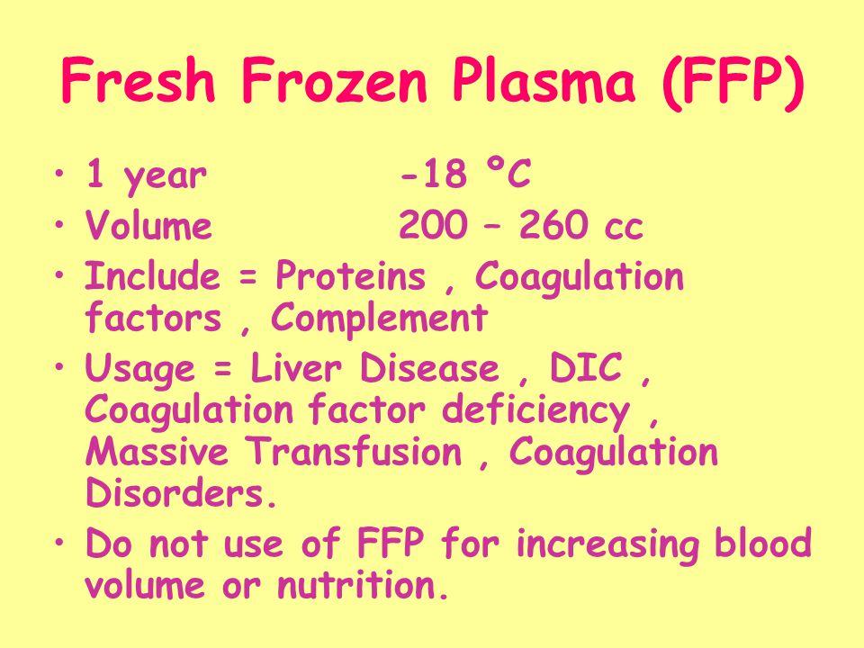 Fresh Frozen Plasma (FFP) 1 year -18 ºC Volume200 – 260 cc Include = Proteins, Coagulation factors, Complement Usage = Liver Disease, DIC, Coagulation factor deficiency, Massive Transfusion, Coagulation Disorders.