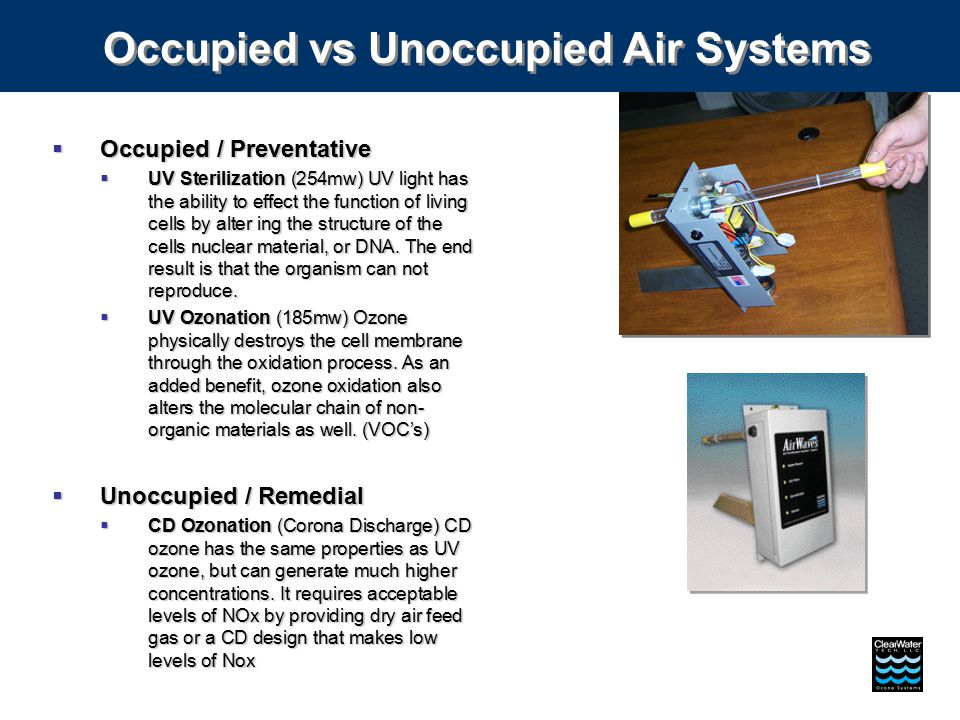 Occupied vs Unoccupied Air Systems  Occupied / Preventative  UV Sterilization (254mw) UV light has the ability to effect the function of living cells by alter ing the structure of the cells nuclear material, or DNA.