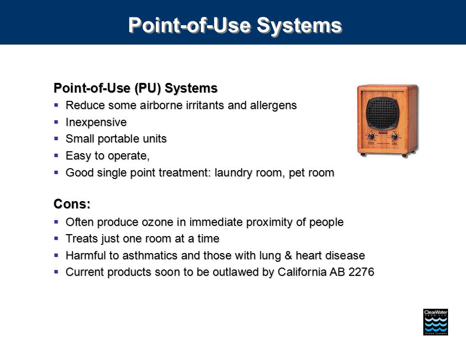 Point-of-Use Systems Point-of-Use (PU) Systems  Reduce some airborne irritants and allergens  Inexpensive  Small portable units  Easy to operate,  Good single point treatment: laundry room, pet room Cons:  Often produce ozone in immediate proximity of people  Treats just one room at a time  Harmful to asthmatics and those with lung & heart disease  Current products soon to be outlawed by California AB 2276