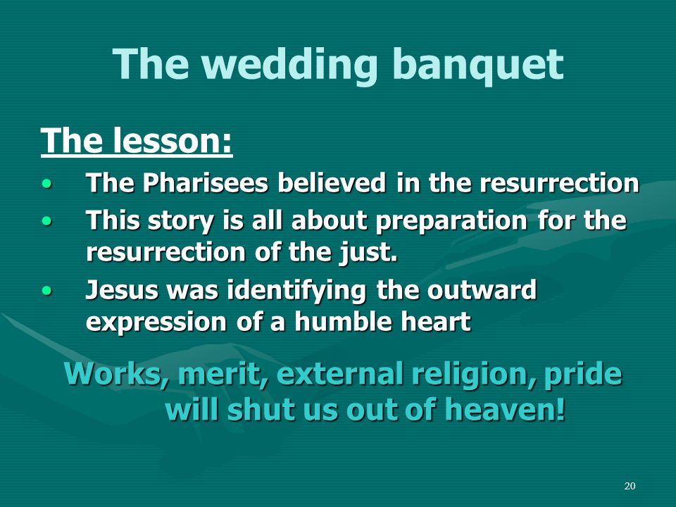 21 The wedding banquet The lesson: The Pharisees invited those who had influence – today we call that networking The Pharisees invited those who had influence – today we call that networking They invited those who could invite them in returnThey invited those who could invite them in return They had their reward on earth – our Lord invites them to invite those who could not return the favour – and to be rewarded in heaven!They had their reward on earth – our Lord invites them to invite those who could not return the favour – and to be rewarded in heaven!
