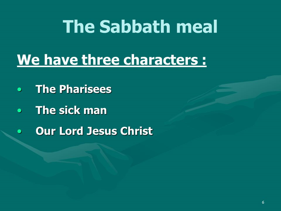 6 The Sabbath meal We have three characters : The PhariseesThe Pharisees The sick manThe sick man Our Lord Jesus ChristOur Lord Jesus Christ