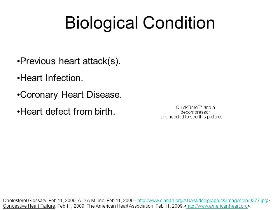 Biological Condition Previous heart attack(s). Heart Infection. Coronary Heart Disease. Heart defect from birth. Cholesterol Glossary. Feb 11, 2009. A