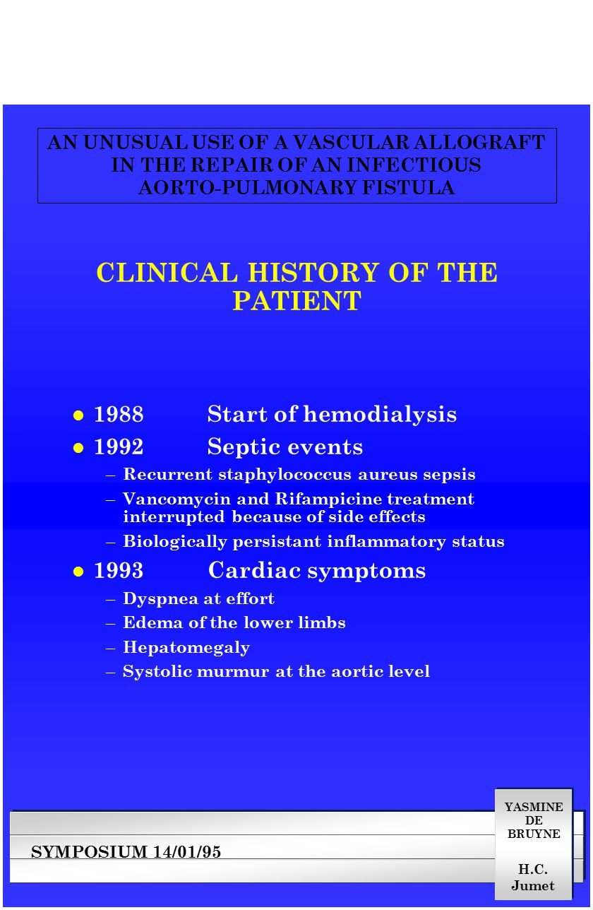 YASMINE DE BRUYNE SYMPOSIUM 14/01/95 AN UNUSUAL USE OF A VASCULAR ALLOGRAFT IN THE REPAIR OF AN INFECTIOUS AORTO-PULMONARY FISTULA H.C. Jumet CLINICAL