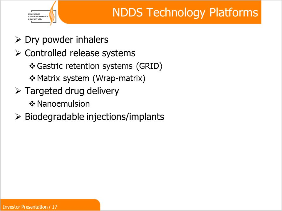 Investor Presentation / 17 NDDS Technology Platforms  Dry powder inhalers  Controlled release systems  Gastric retention systems (GRID)‏  Matrix system (Wrap-matrix)‏  Targeted drug delivery  Nanoemulsion  Biodegradable injections/implants