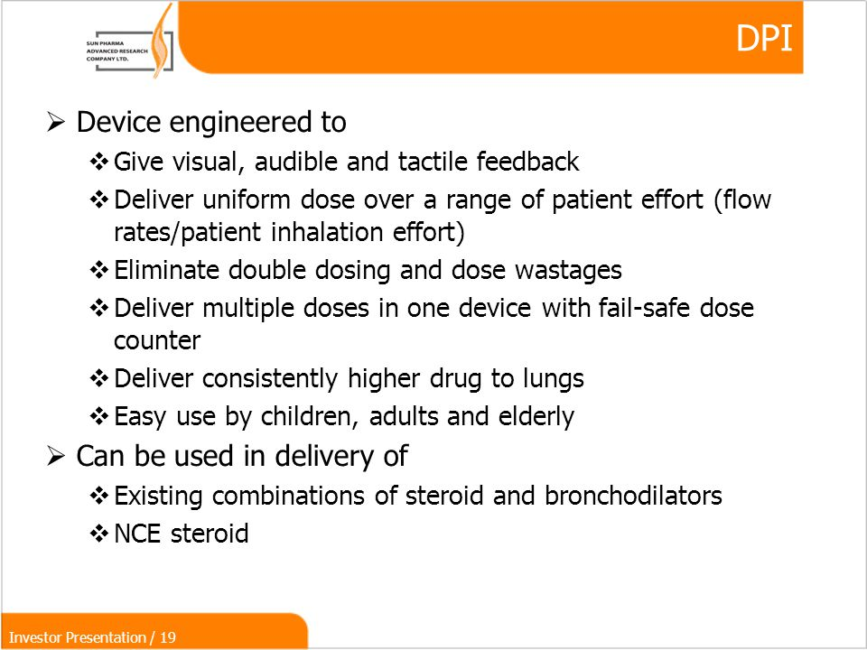Investor Presentation / 19 DPI  Device engineered to  Give visual, audible and tactile feedback  Deliver uniform dose over a range of patient effort (flow rates/patient inhalation effort)‏  Eliminate double dosing and dose wastages  Deliver multiple doses in one device with fail-safe dose counter  Deliver consistently higher drug to lungs  Easy use by children, adults and elderly  Can be used in delivery of  Existing combinations of steroid and bronchodilators  NCE steroid