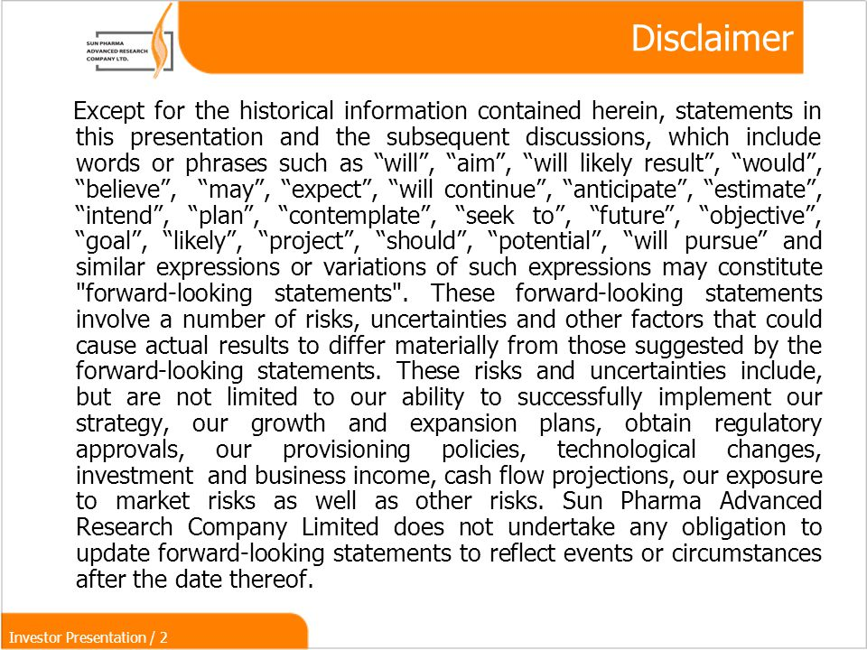 Investor Presentation / 2 Disclaimer Except for the historical information contained herein, statements in this presentation and the subsequent discussions, which include words or phrases such as will , aim , will likely result , would , believe , may , expect , will continue , anticipate , estimate , intend , plan , contemplate , seek to , future , objective , goal , likely , project , should , potential , will pursue and similar expressions or variations of such expressions may constitute forward-looking statements .