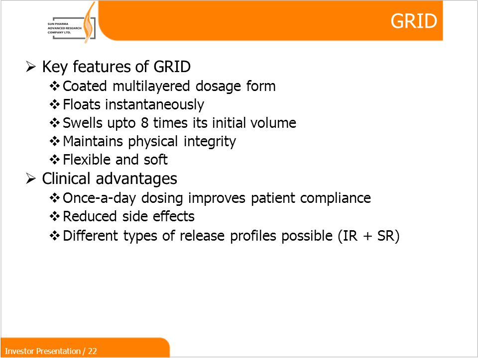 Investor Presentation / 22 GRID  Key features of GRID  Coated multilayered dosage form  Floats instantaneously  Swells upto 8 times its initial volume  Maintains physical integrity  Flexible and soft  Clinical advantages  Once-a-day dosing improves patient compliance  Reduced side effects  Different types of release profiles possible (IR + SR)‏