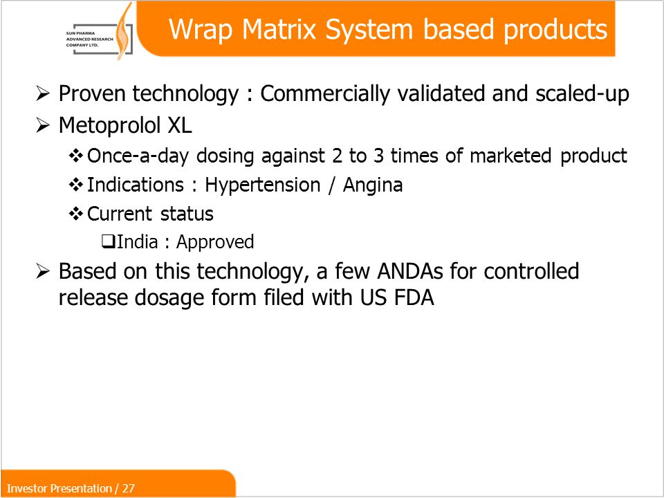 Investor Presentation / 27 Wrap Matrix System based products  Proven technology : Commercially validated and scaled-up  Metoprolol XL  Once-a-day dosing against 2 to 3 times of marketed product  Indications : Hypertension / Angina  Current status  India : Approved  Based on this technology, a few ANDAs for controlled release dosage form filed with US FDA