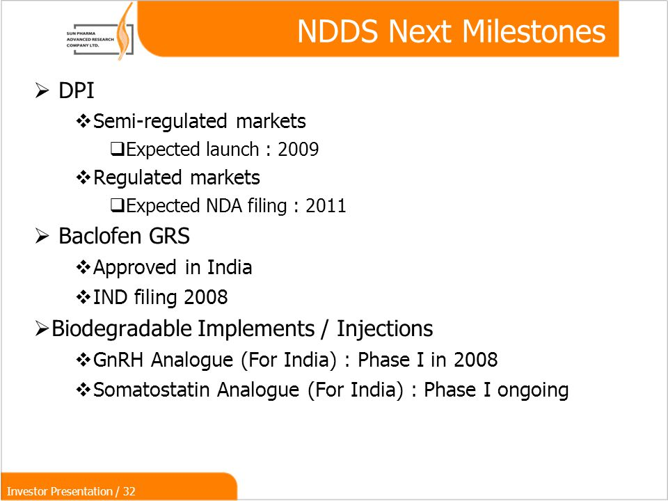 Investor Presentation / 32  DPI  Semi-regulated markets  Expected launch : 2009  Regulated markets  Expected NDA filing : 2011  Baclofen GRS  Approved in India  IND filing 2008  Biodegradable Implements / Injections  GnRH Analogue (For India) : Phase I in 2008  Somatostatin Analogue (For India) : Phase I ongoing NDDS Next Milestones