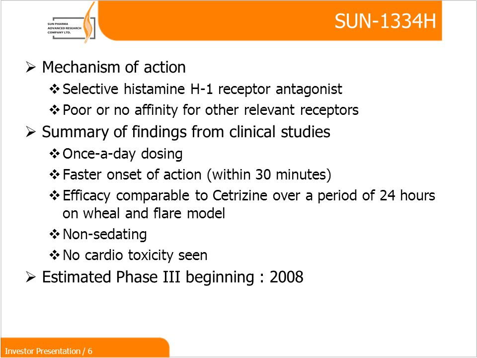 Investor Presentation / 6 SUN-1334H  Mechanism of action  Selective histamine H-1 receptor antagonist  Poor or no affinity for other relevant receptors  Summary of findings from clinical studies  Once-a-day dosing  Faster onset of action (within 30 minutes)‏  Efficacy comparable to Cetrizine over a period of 24 hours on wheal and flare model  Non-sedating  No cardio toxicity seen  Estimated Phase III beginning : 2008